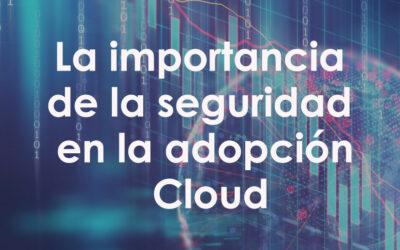 La importancia de la seguridad en la adopción Cloud
