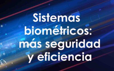 Sistemas biométricos: más seguridad y eficiencia