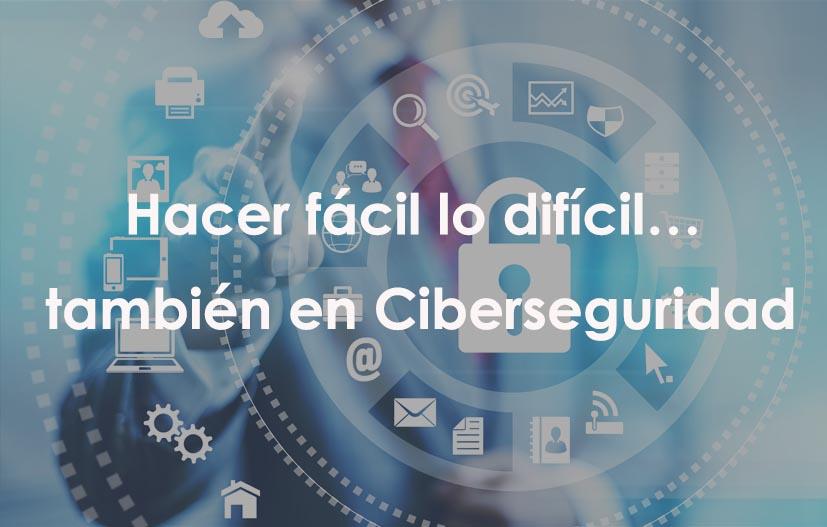 Hacer fácil lo difícil… también en Ciberseguridad