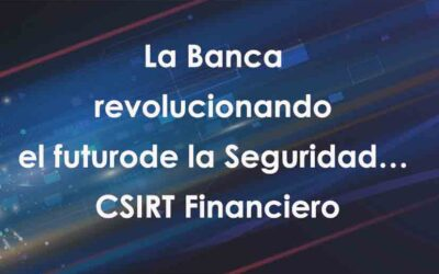 La Banca revolucionando el futuro de la Seguridad… CSIRT Financiero