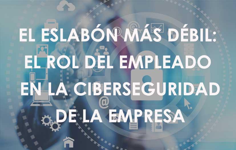 El eslabón más débil: el rol del empleado en la Ciberseguridad de la empresa